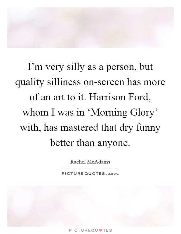 I'm very silly as a person, but quality silliness on-screen has more of an art to it. Harrison Ford, whom I was in 'Morning Glory' with, has mastered that dry funny better than anyone Picture Quote #1