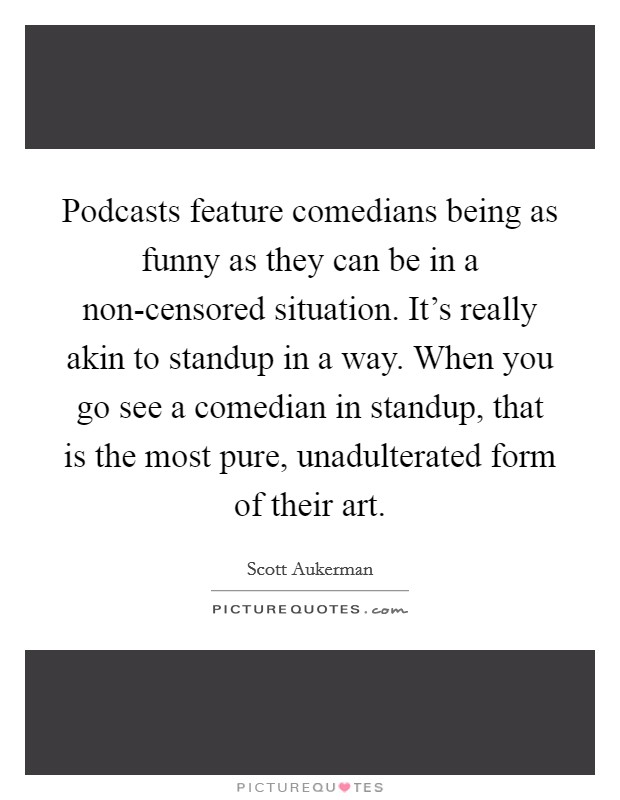 Podcasts feature comedians being as funny as they can be in a non-censored situation. It's really akin to standup in a way. When you go see a comedian in standup, that is the most pure, unadulterated form of their art Picture Quote #1