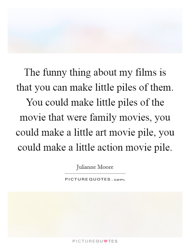 The funny thing about my films is that you can make little piles of them. You could make little piles of the movie that were family movies, you could make a little art movie pile, you could make a little action movie pile Picture Quote #1