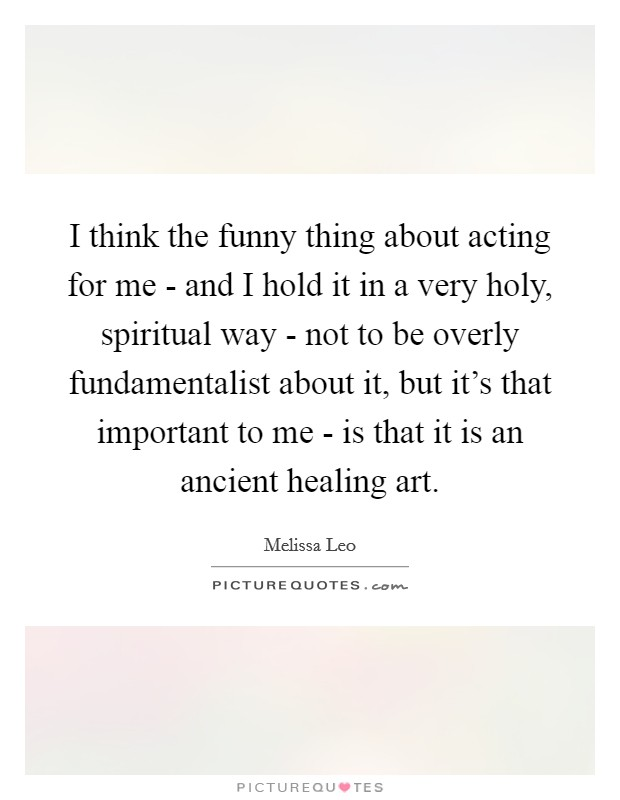 I think the funny thing about acting for me - and I hold it in a very holy, spiritual way - not to be overly fundamentalist about it, but it's that important to me - is that it is an ancient healing art Picture Quote #1