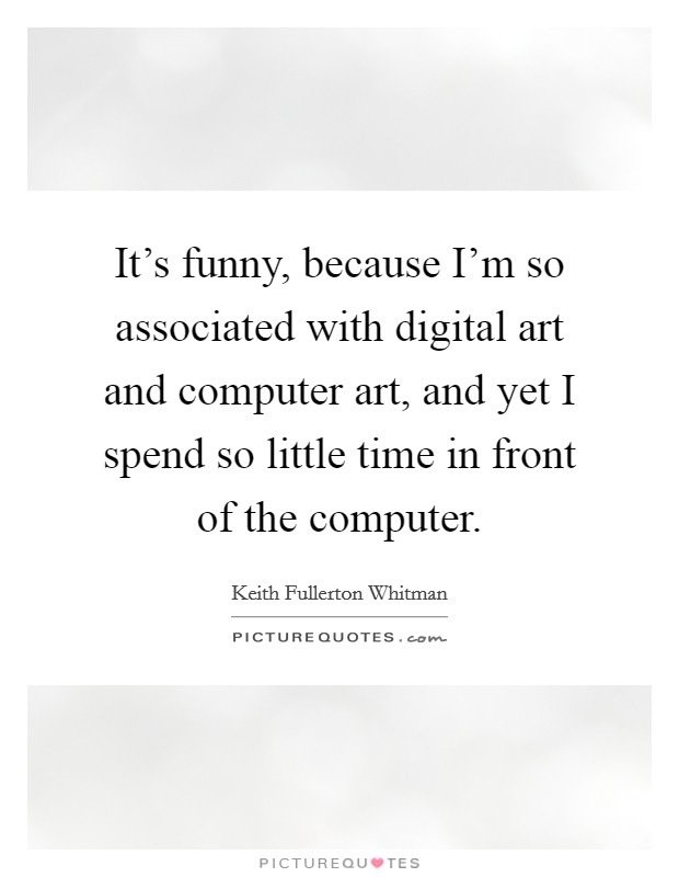 It's funny, because I'm so associated with digital art and computer art, and yet I spend so little time in front of the computer Picture Quote #1