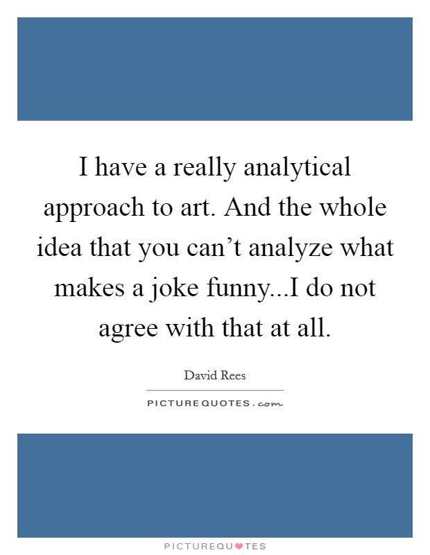 I have a really analytical approach to art. And the whole idea that you can't analyze what makes a joke funny...I do not agree with that at all Picture Quote #1