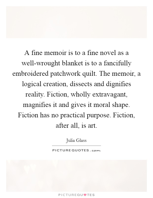 A fine memoir is to a fine novel as a well-wrought blanket is to a fancifully embroidered patchwork quilt. The memoir, a logical creation, dissects and dignifies reality. Fiction, wholly extravagant, magnifies it and gives it moral shape. Fiction has no practical purpose. Fiction, after all, is art Picture Quote #1
