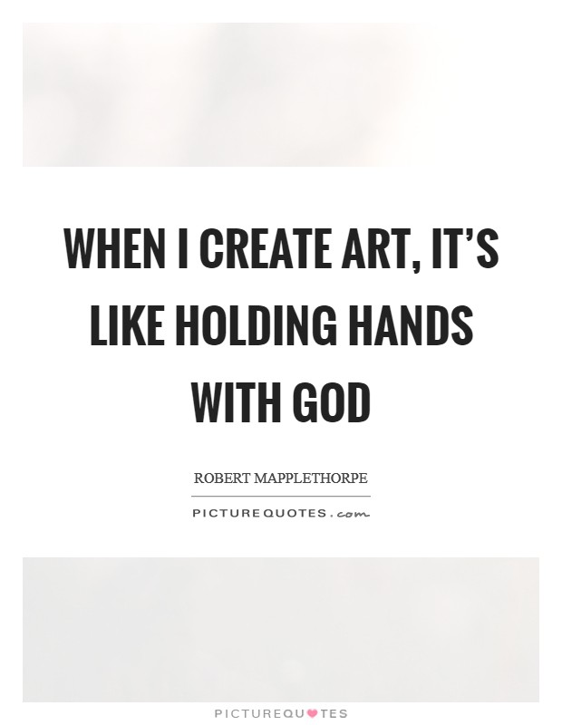 When I create art, it's like holding hands with God Picture Quote #1