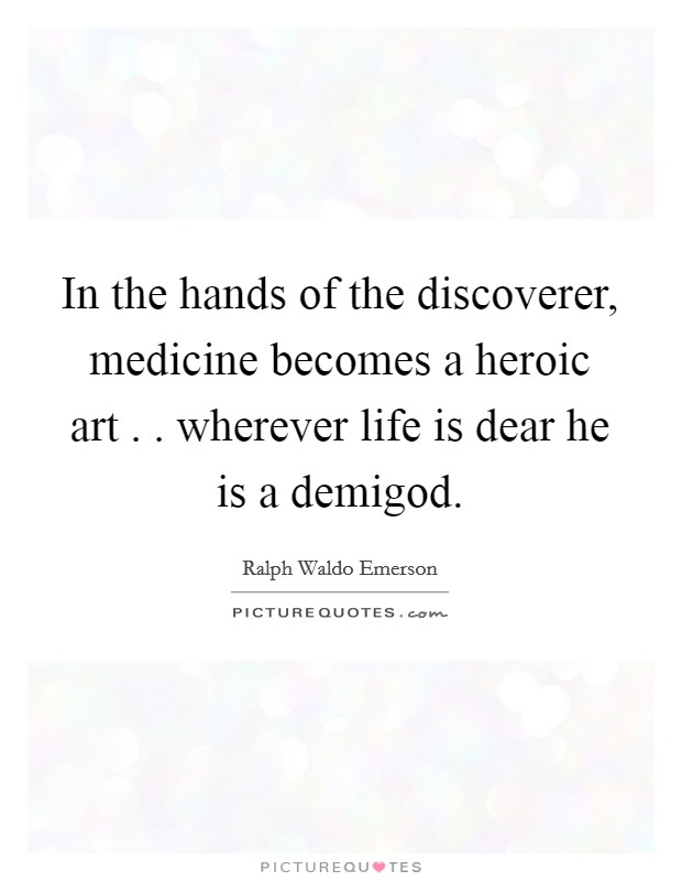 In the hands of the discoverer, medicine becomes a heroic art . . wherever life is dear he is a demigod. Picture Quote #1
