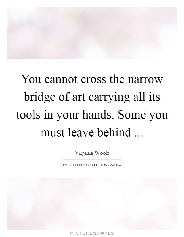You cannot cross the narrow bridge of art carrying all its tools in your hands. Some you must leave behind  Picture Quote #1