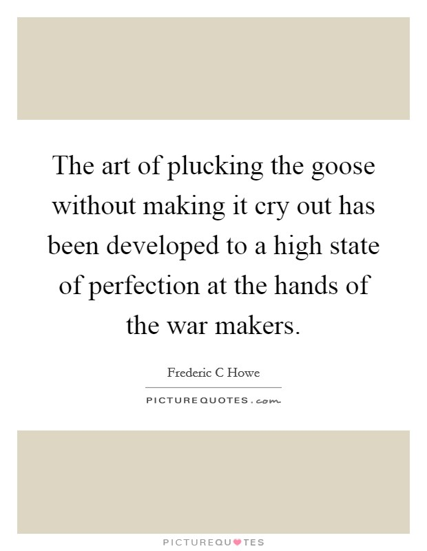 The art of plucking the goose without making it cry out has been developed to a high state of perfection at the hands of the war makers Picture Quote #1