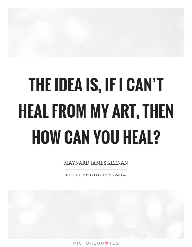 The idea is, if I can't heal from my art, then how can you heal? Picture Quote #1