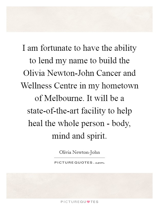 I am fortunate to have the ability to lend my name to build the Olivia Newton-John Cancer and Wellness Centre in my hometown of Melbourne. It will be a state-of-the-art facility to help heal the whole person - body, mind and spirit Picture Quote #1