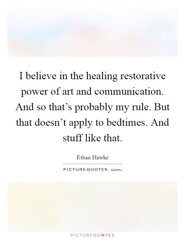 I believe in the healing restorative power of art and communication. And so that's probably my rule. But that doesn't apply to bedtimes. And stuff like that Picture Quote #1