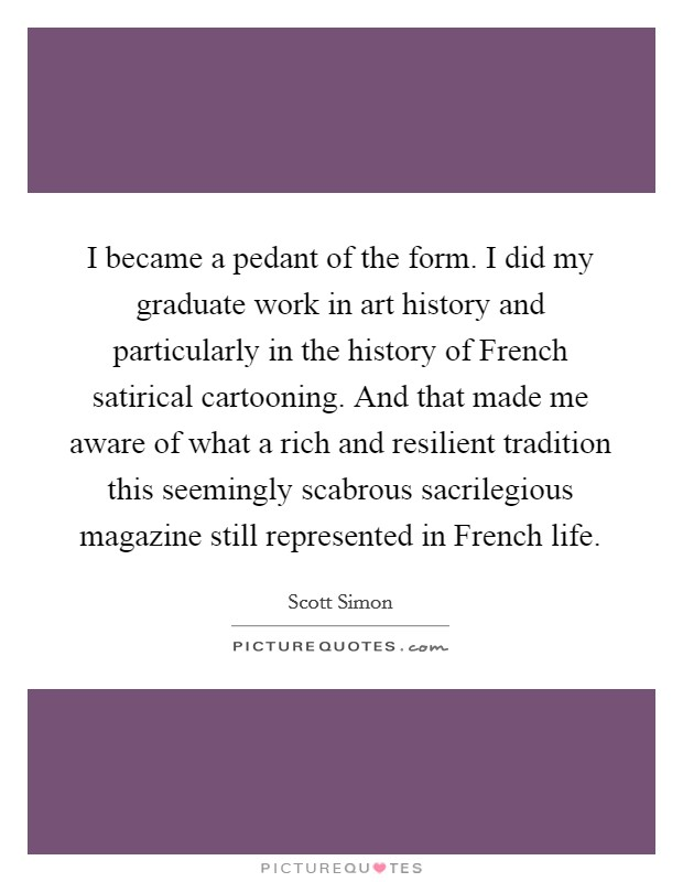 I became a pedant of the form. I did my graduate work in art history and particularly in the history of French satirical cartooning. And that made me aware of what a rich and resilient tradition this seemingly scabrous sacrilegious magazine still represented in French life Picture Quote #1
