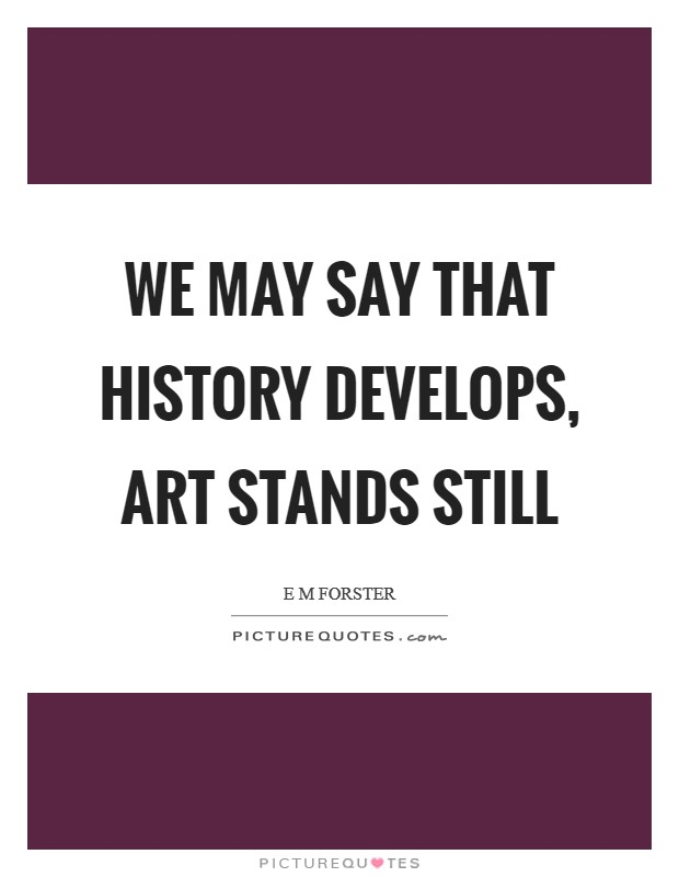 We may say that History develops, Art stands still Picture Quote #1