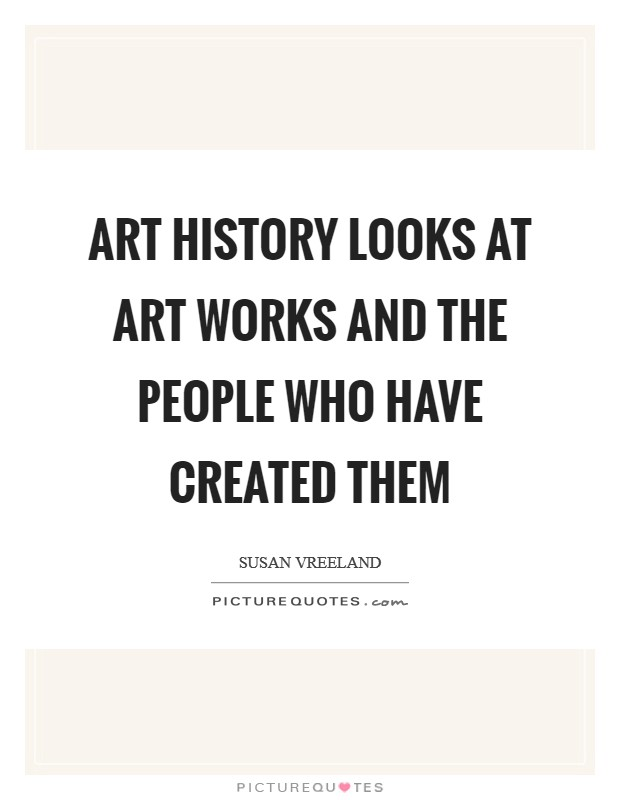 Art history looks at art works and the people who have created them Picture Quote #1