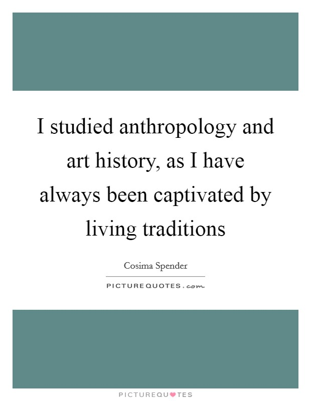 I studied anthropology and art history, as I have always been captivated by living traditions Picture Quote #1