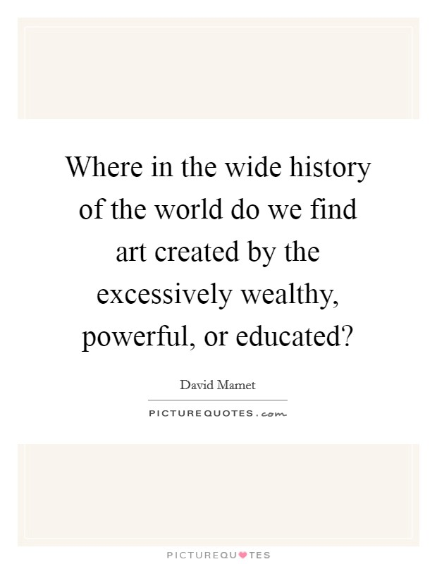 Where in the wide history of the world do we find art created by the excessively wealthy, powerful, or educated? Picture Quote #1