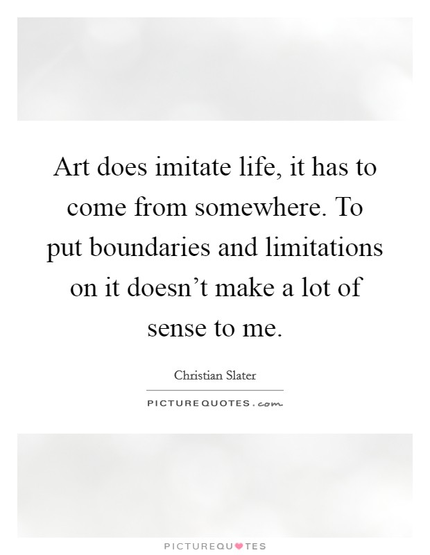 Art does imitate life, it has to come from somewhere. To put boundaries and limitations on it doesn't make a lot of sense to me Picture Quote #1