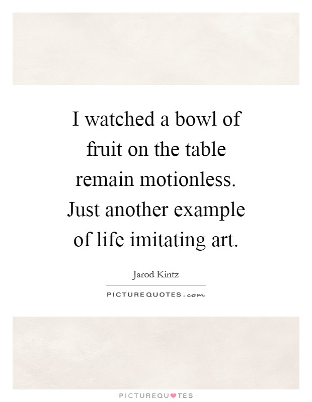 I watched a bowl of fruit on the table remain motionless. Just another example of life imitating art Picture Quote #1