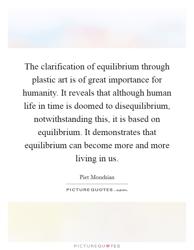 The clarification of equilibrium through plastic art is of great importance for humanity. It reveals that although human life in time is doomed to disequilibrium, notwithstanding this, it is based on equilibrium. It demonstrates that equilibrium can become more and more living in us Picture Quote #1