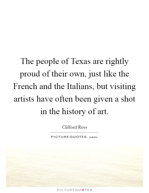 The people of Texas are rightly proud of their own, just like the French and the Italians, but visiting artists have often been given a shot in the history of art Picture Quote #1