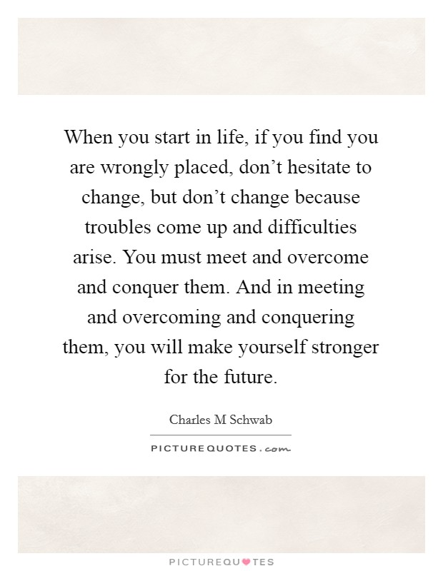 When you start in life, if you find you are wrongly placed, don't hesitate to change, but don't change because troubles come up and difficulties arise. You must meet and overcome and conquer them. And in meeting and overcoming and conquering them, you will make yourself stronger for the future Picture Quote #1