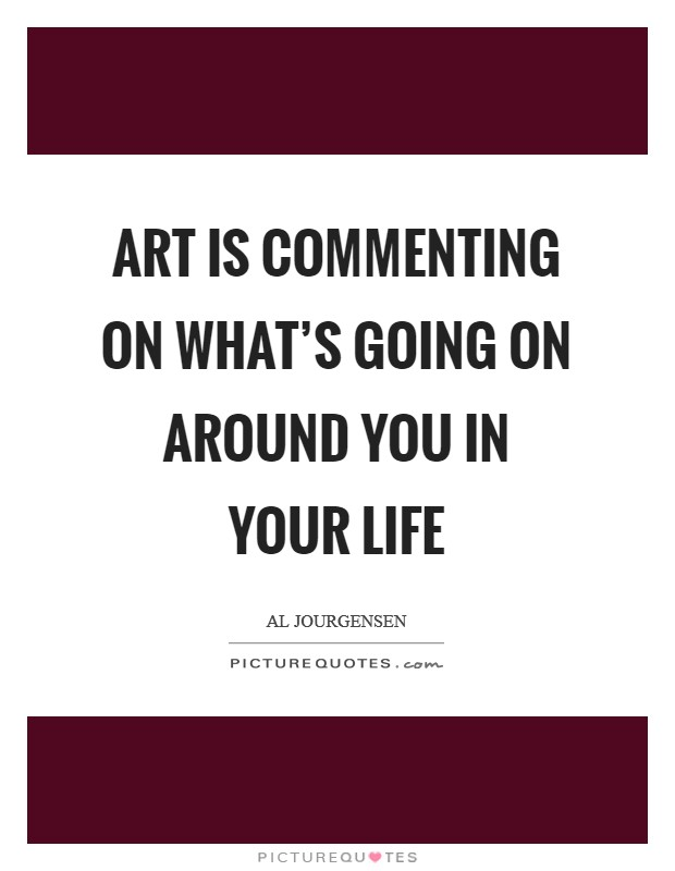 Art is commenting on what's going on around you in your life Picture Quote #1