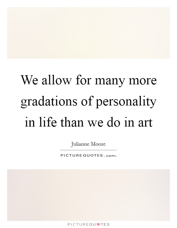 We allow for many more gradations of personality in life than we do in art Picture Quote #1
