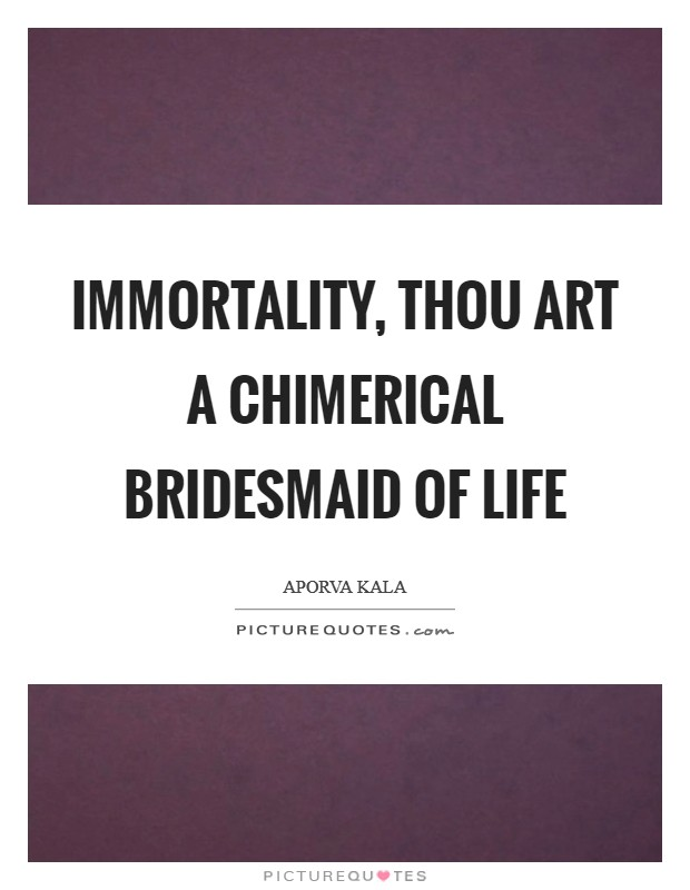Immortality, thou art a chimerical bridesmaid of life Picture Quote #1