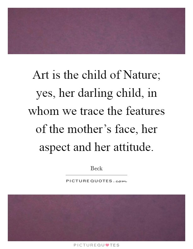 Art is the child of Nature; yes, her darling child, in whom we trace the features of the mother's face, her aspect and her attitude Picture Quote #1