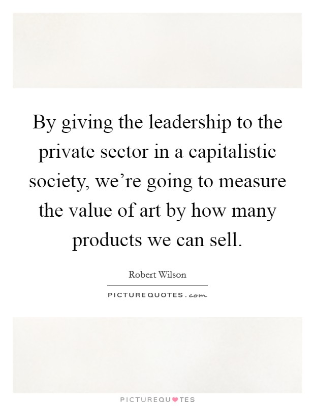 By giving the leadership to the private sector in a capitalistic society, we're going to measure the value of art by how many products we can sell Picture Quote #1