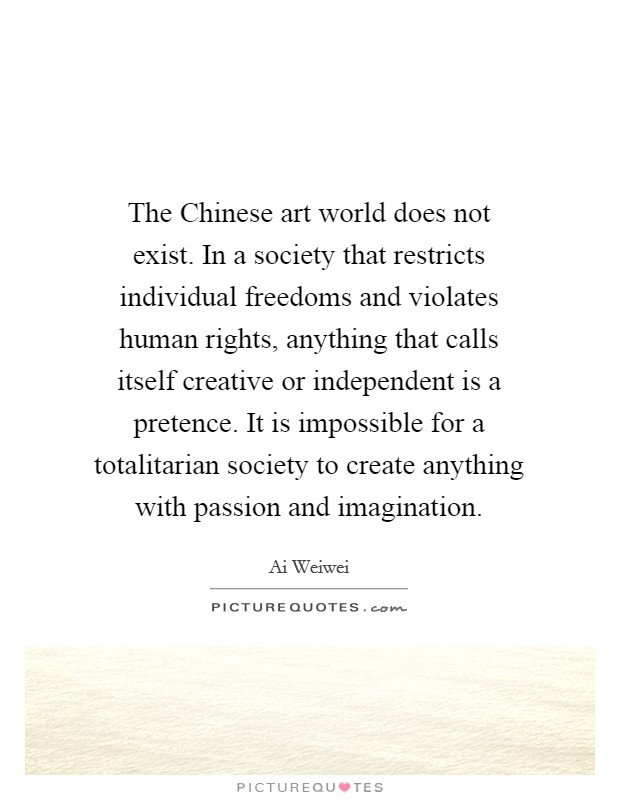 The Chinese art world does not exist. In a society that restricts individual freedoms and violates human rights, anything that calls itself creative or independent is a pretence. It is impossible for a totalitarian society to create anything with passion and imagination Picture Quote #1