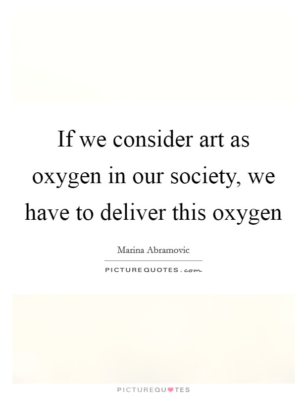 If we consider art as oxygen in our society, we have to deliver this oxygen Picture Quote #1