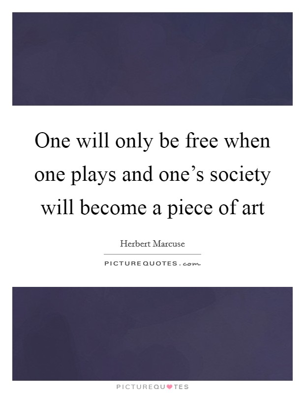 One will only be free when one plays and one's society will become a piece of art Picture Quote #1