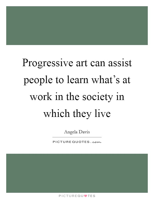 Progressive art can assist people to learn what's at work in the society in which they live Picture Quote #1