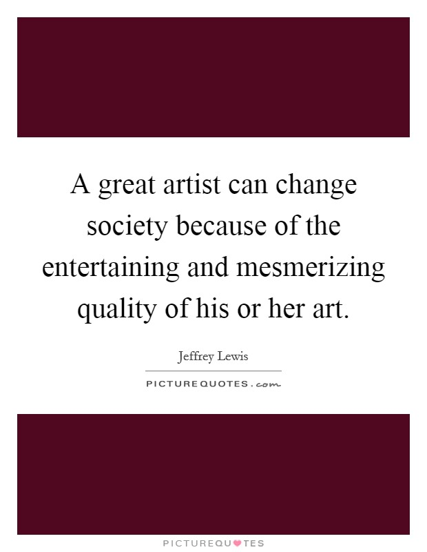 A great artist can change society because of the entertaining and mesmerizing quality of his or her art Picture Quote #1