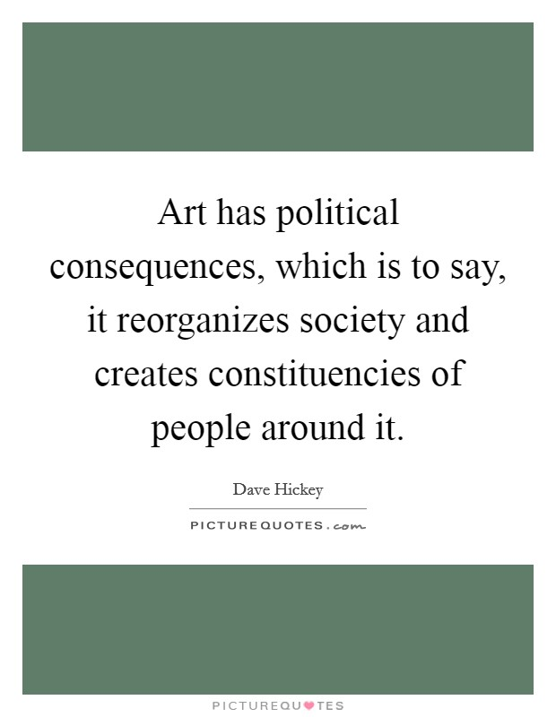 Art has political consequences, which is to say, it reorganizes society and creates constituencies of people around it Picture Quote #1