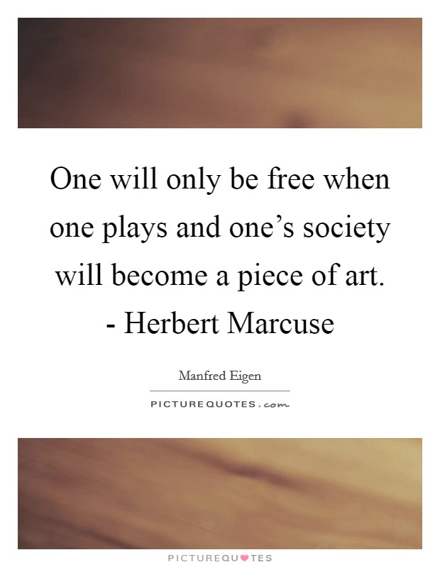 One will only be free when one plays and one's society will become a piece of art. - Herbert Marcuse Picture Quote #1