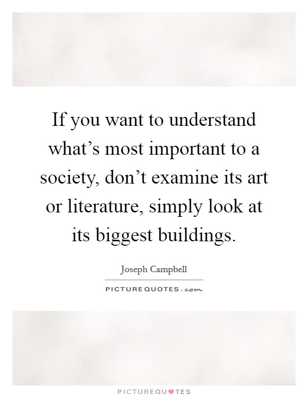 If you want to understand what's most important to a society, don't examine its art or literature, simply look at its biggest buildings Picture Quote #1