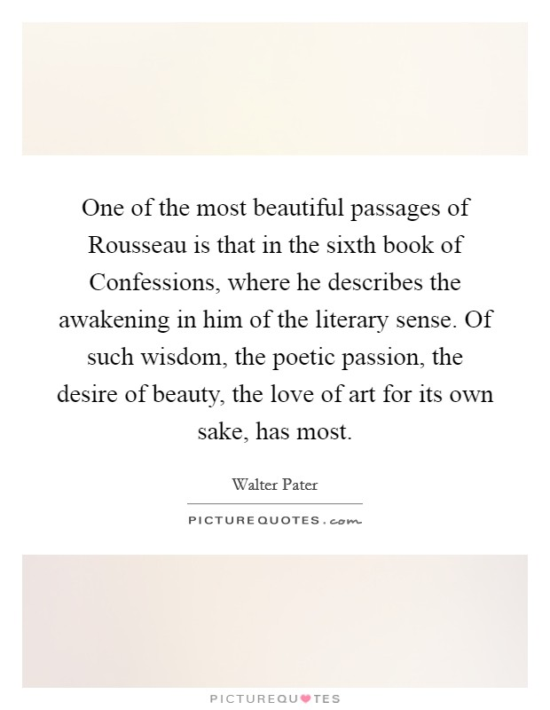 One of the most beautiful passages of Rousseau is that in the sixth book of Confessions, where he describes the awakening in him of the literary sense. Of such wisdom, the poetic passion, the desire of beauty, the love of art for its own sake, has most Picture Quote #1