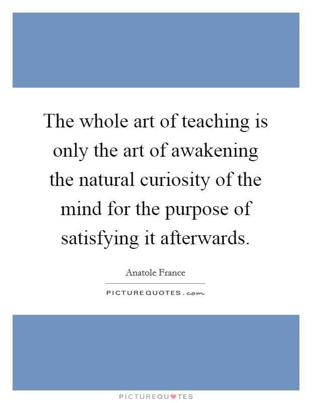 The whole art of teaching is only the art of awakening the natural curiosity of the mind for the purpose of satisfying it afterwards Picture Quote #1