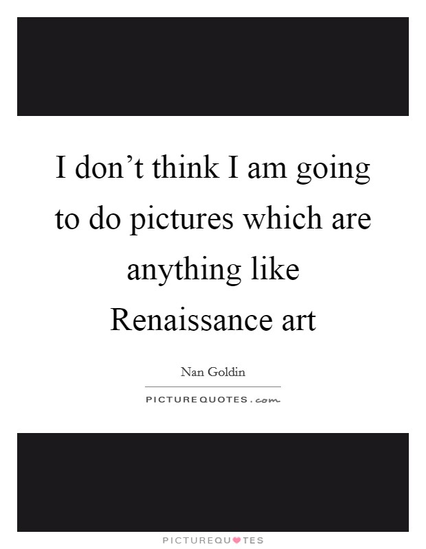 I don't think I am going to do pictures which are anything like Renaissance art Picture Quote #1