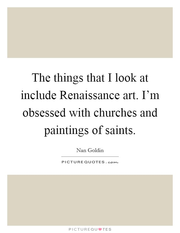 The things that I look at include Renaissance art. I'm obsessed with churches and paintings of saints Picture Quote #1