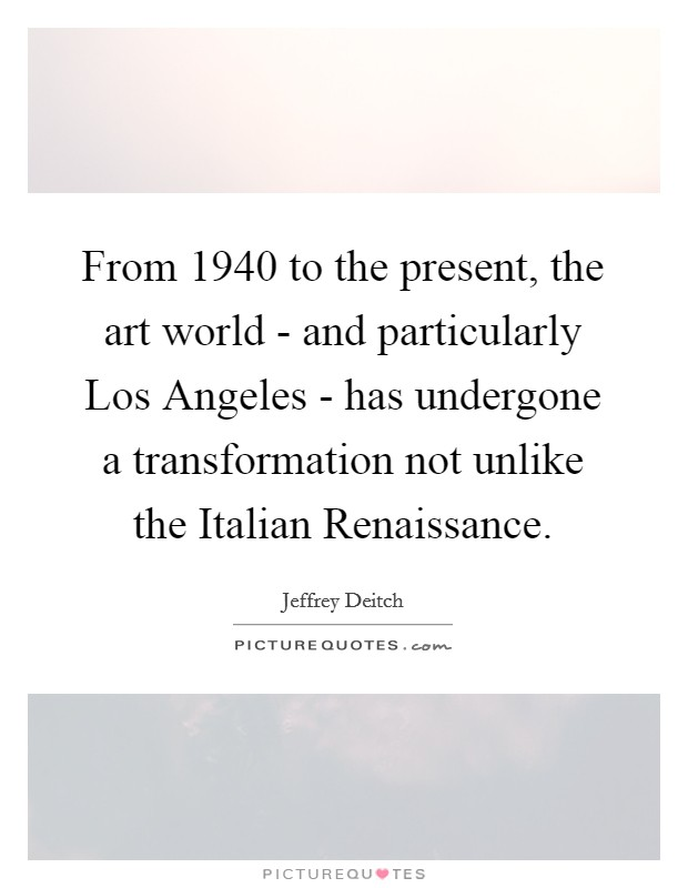 From 1940 to the present, the art world - and particularly Los Angeles - has undergone a transformation not unlike the Italian Renaissance Picture Quote #1