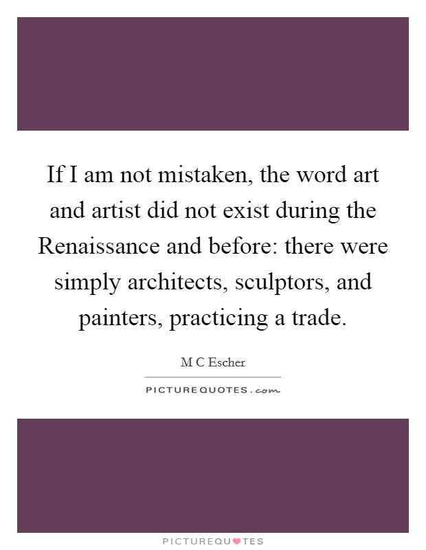 If I am not mistaken, the word art and artist did not exist during the Renaissance and before: there were simply architects, sculptors, and painters, practicing a trade Picture Quote #1