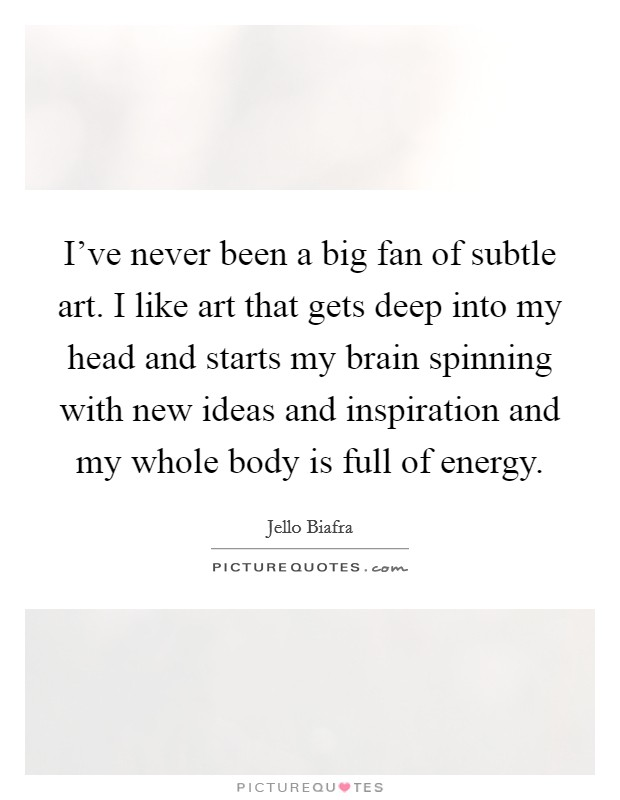 I've never been a big fan of subtle art. I like art that gets deep into my head and starts my brain spinning with new ideas and inspiration and my whole body is full of energy Picture Quote #1