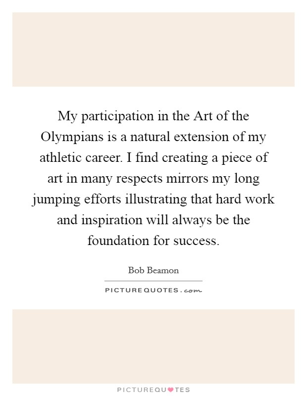 My participation in the Art of the Olympians is a natural extension of my athletic career. I find creating a piece of art in many respects mirrors my long jumping efforts illustrating that hard work and inspiration will always be the foundation for success. Picture Quote #1