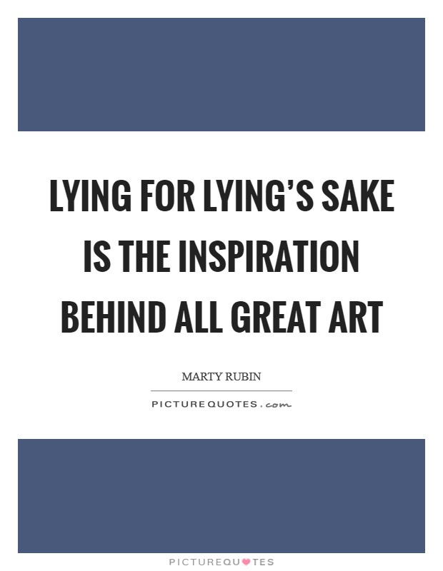 Lying for lying's sake is the inspiration behind all great art Picture Quote #1