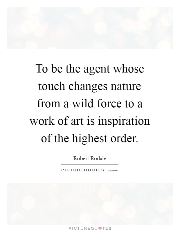 To be the agent whose touch changes nature from a wild force to a work of art is inspiration of the highest order Picture Quote #1