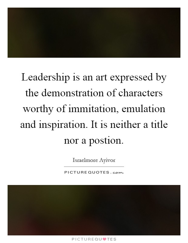 Leadership is an art expressed by the demonstration of characters worthy of immitation, emulation and inspiration. It is neither a title nor a postion Picture Quote #1