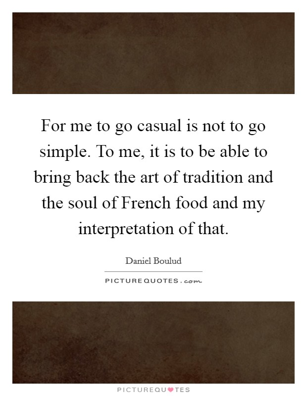 For me to go casual is not to go simple. To me, it is to be able to bring back the art of tradition and the soul of French food and my interpretation of that. Picture Quote #1