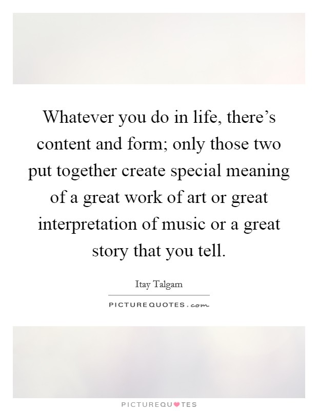 Whatever you do in life, there's content and form; only those two put together create special meaning of a great work of art or great interpretation of music or a great story that you tell Picture Quote #1
